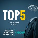 Top 5 of the Week of August 7 - Become a #betterinvestor