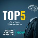 Top 5 of the Week of September 10 - Become a #betterinvestor