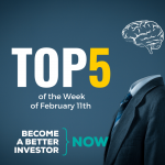 Top 5 of the Week of February 11th - Become a #betterinvestor