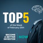 Top 5 of the Week of February 25th - Become a #betterinvestor
