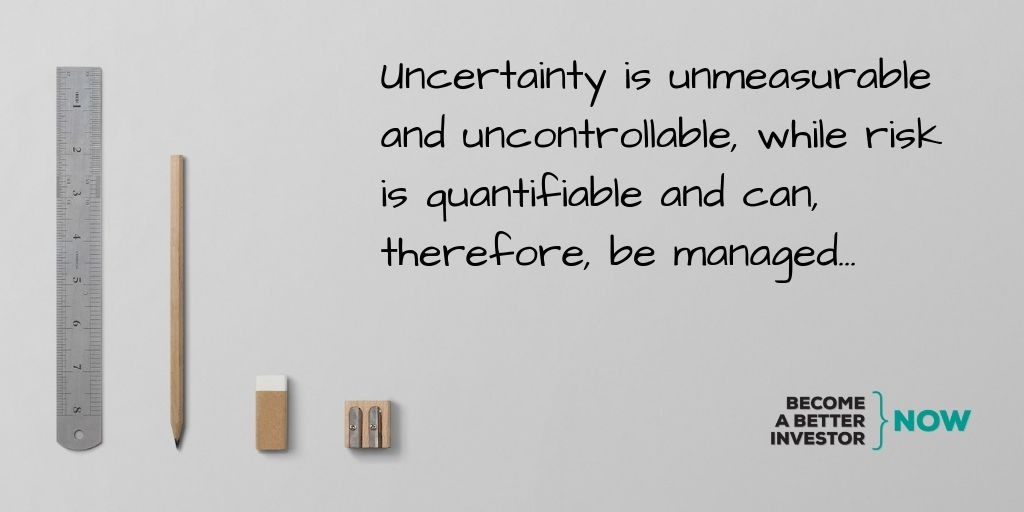 Uncertainty is unmeasurable and uncontrollable, while risk is quantifiable and can, therefore, be managed...